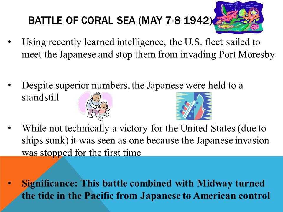 BATTLE OF CORAL SEA (MAY 7-8 1942) Using recently learned intelligence, the U.S. fleet sailed to meet the Japanese and stop them from invading Port Mo