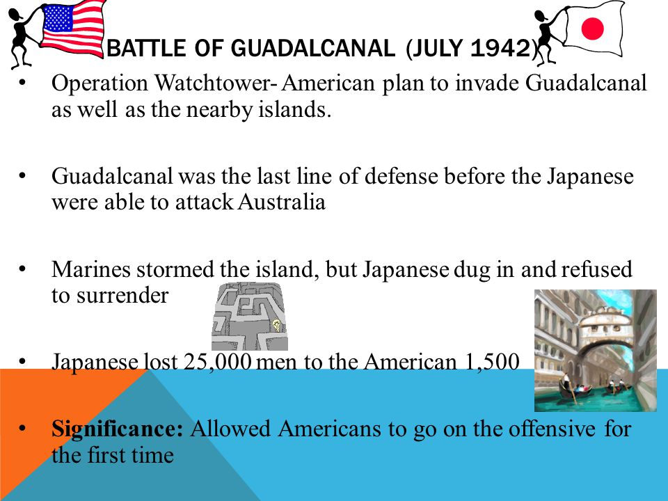 BATTLE OF GUADALCANAL (JULY 1942) Operation Watchtower- American plan to invade Guadalcanal as well as the nearby islands. Guadalcanal was the last li