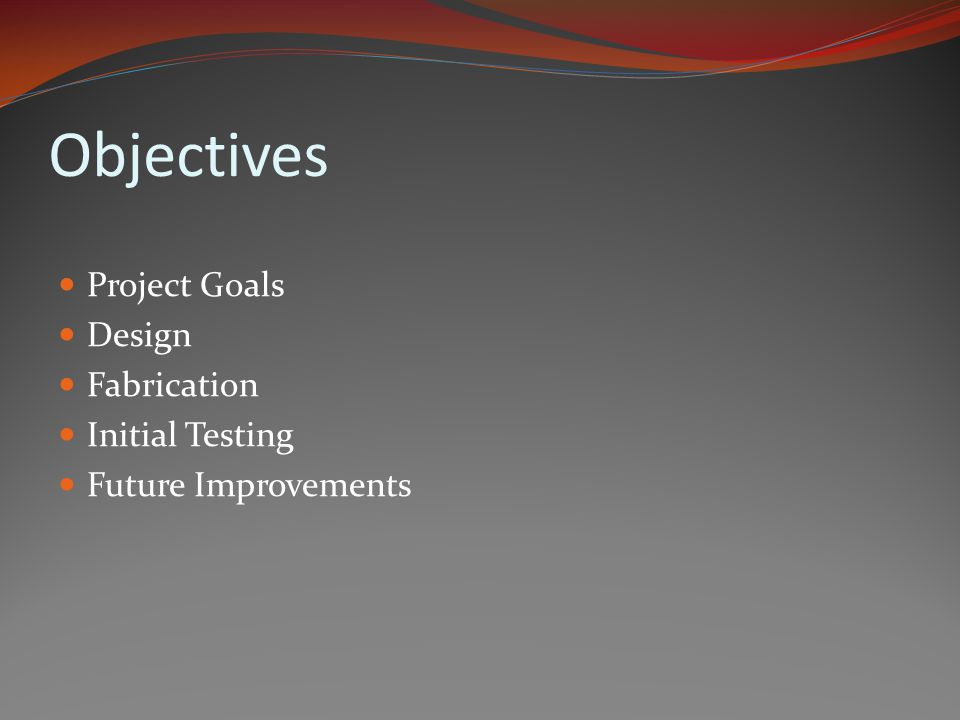 Objectives Project Goals Design Fabrication Initial Testing Future Improvements