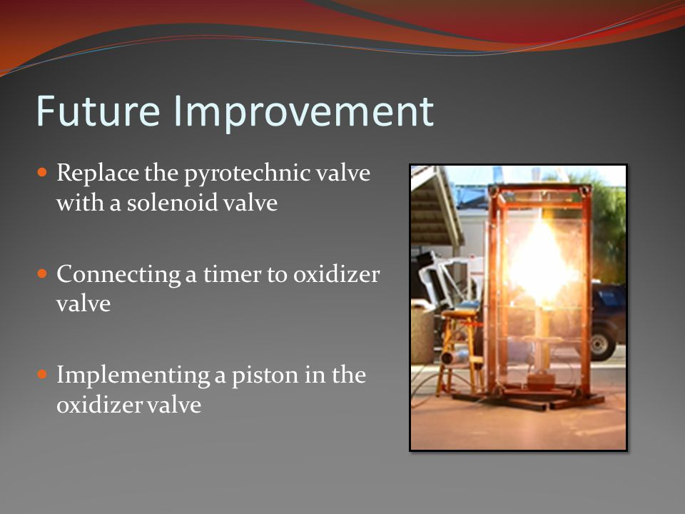 Future Improvement Replace the pyrotechnic valve with a solenoid valve Connecting a timer to oxidizer valve Implementing a piston in the oxidizer valve