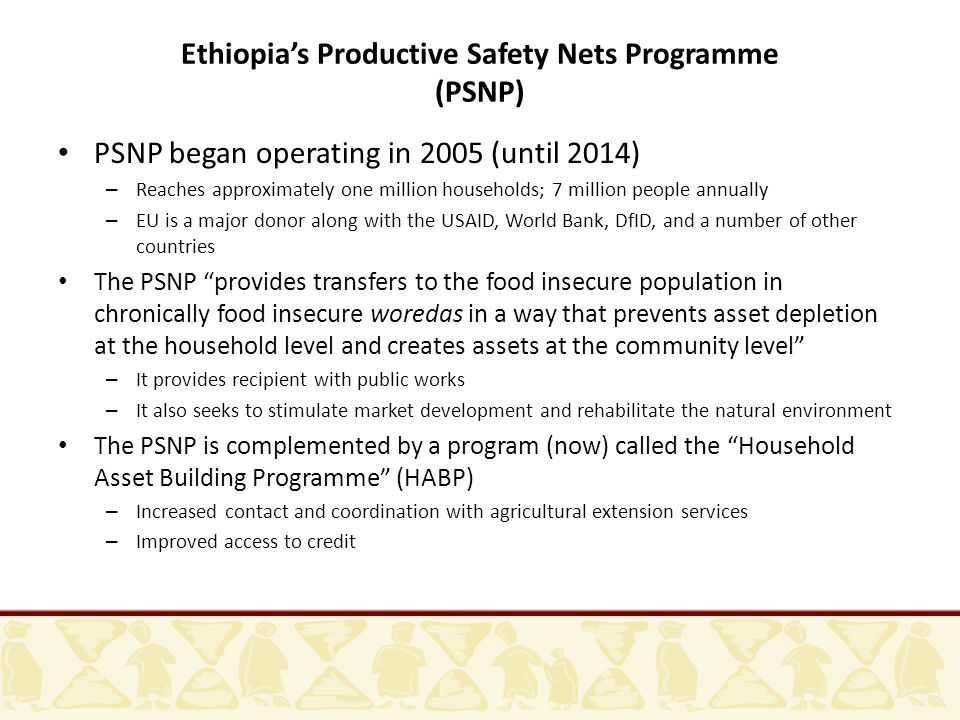 PSNP began operating in 2005 (until 2014) – Reaches approximately one million households; 7 million people annually – EU is a major donor along with the USAID, World Bank, DfID, and a number of other countries The PSNP provides transfers to the food insecure population in chronically food insecure woredas in a way that prevents asset depletion at the household level and creates assets at the community level – It provides recipient with public works – It also seeks to stimulate market development and rehabilitate the natural environment The PSNP is complemented by a program (now) called the Household Asset Building Programme (HABP) – Increased contact and coordination with agricultural extension services – Improved access to credit Ethiopia's Productive Safety Nets Programme (PSNP)