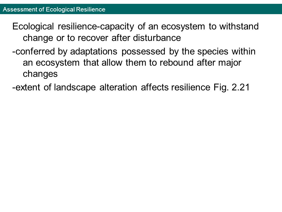 Assessment of Ecological Resilience Ecological resilience-capacity of an ecosystem to withstand change or to recover after disturbance -conferred by adaptations possessed by the species within an ecosystem that allow them to rebound after major changes -extent of landscape alteration affects resilience Fig.