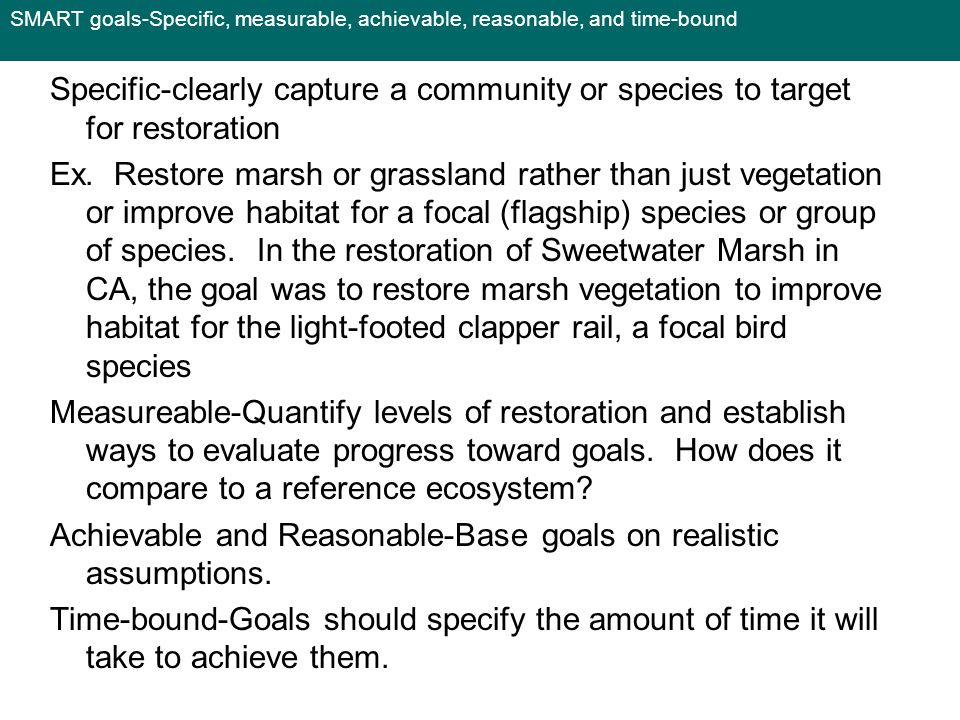 SMART goals-Specific, measurable, achievable, reasonable, and time-bound Specific-clearly capture a community or species to target for restoration Ex.