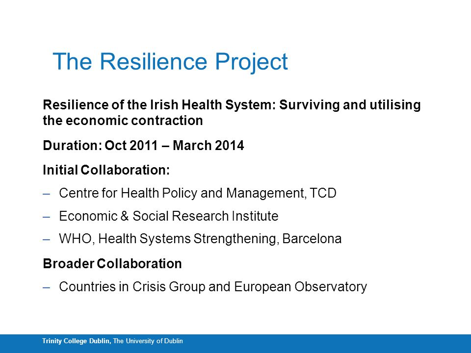 Trinity College Dublin, The University of Dublin The Resilience Project Resilience of the Irish Health System: Surviving and utilising the economic co