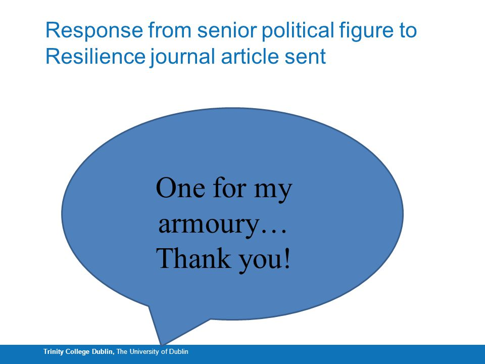 Trinity College Dublin, The University of Dublin Response from senior political figure to Resilience journal article sent From more with less to les with less One for my armoury… Thank you!