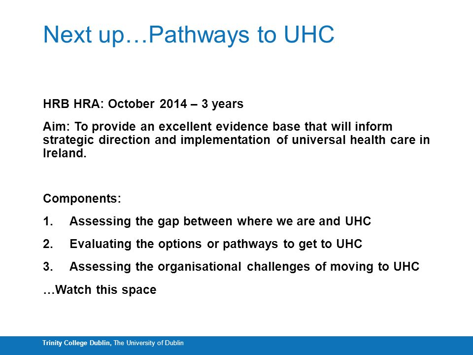 Trinity College Dublin, The University of Dublin Next up…Pathways to UHC HRB HRA: October 2014 – 3 years Aim: To provide an excellent evidence base that will inform strategic direction and implementation of universal health care in Ireland.