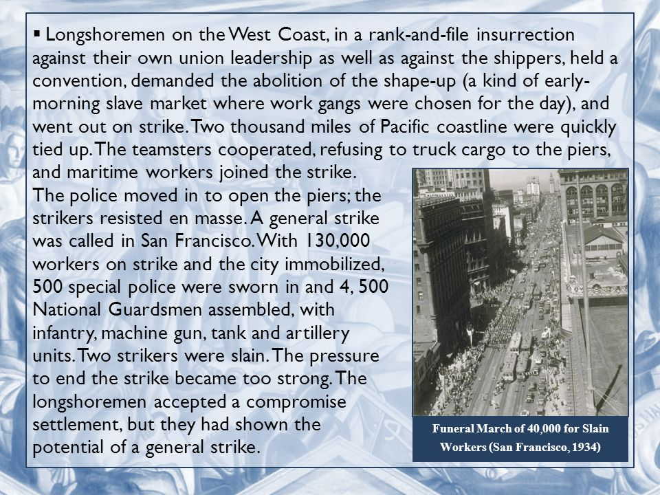  Longshoremen on the West Coast, in a rank-and-file insurrection against their own union leadership as well as against the shippers, held a convention, demanded the abolition of the shape-up (a kind of early- morning slave market where work gangs were chosen for the day), and went out on strike.