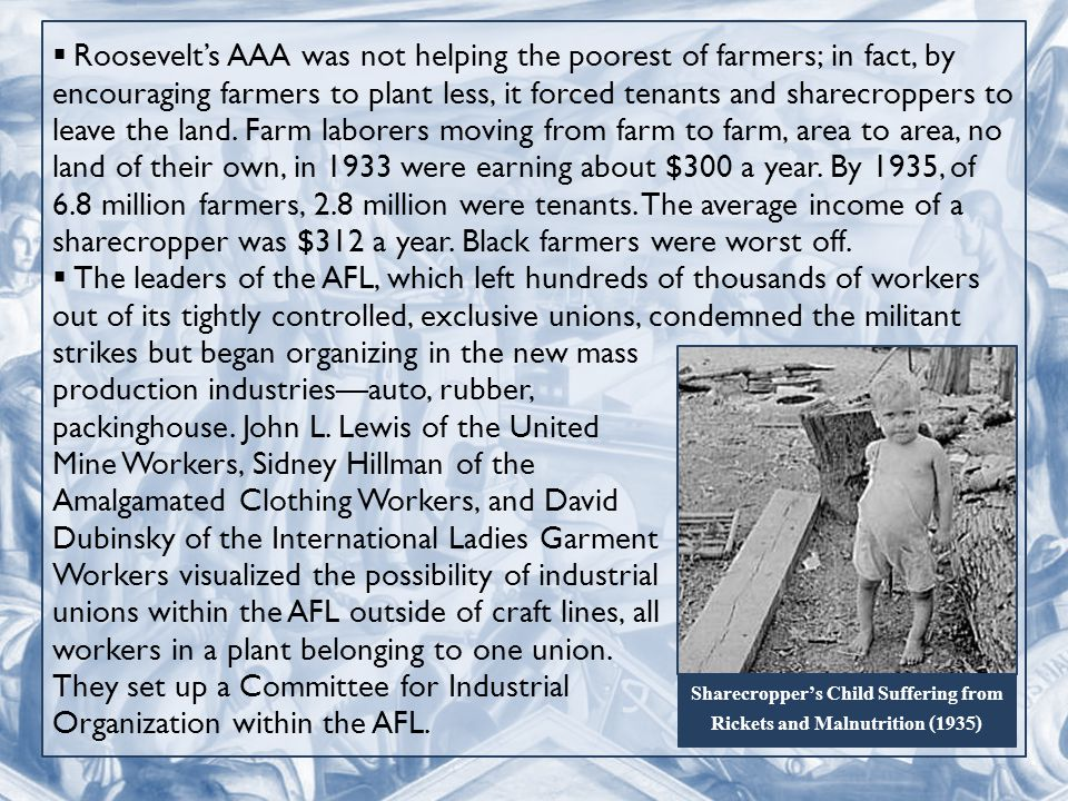  Roosevelt's AAA was not helping the poorest of farmers; in fact, by encouraging farmers to plant less, it forced tenants and sharecroppers to leave the land.