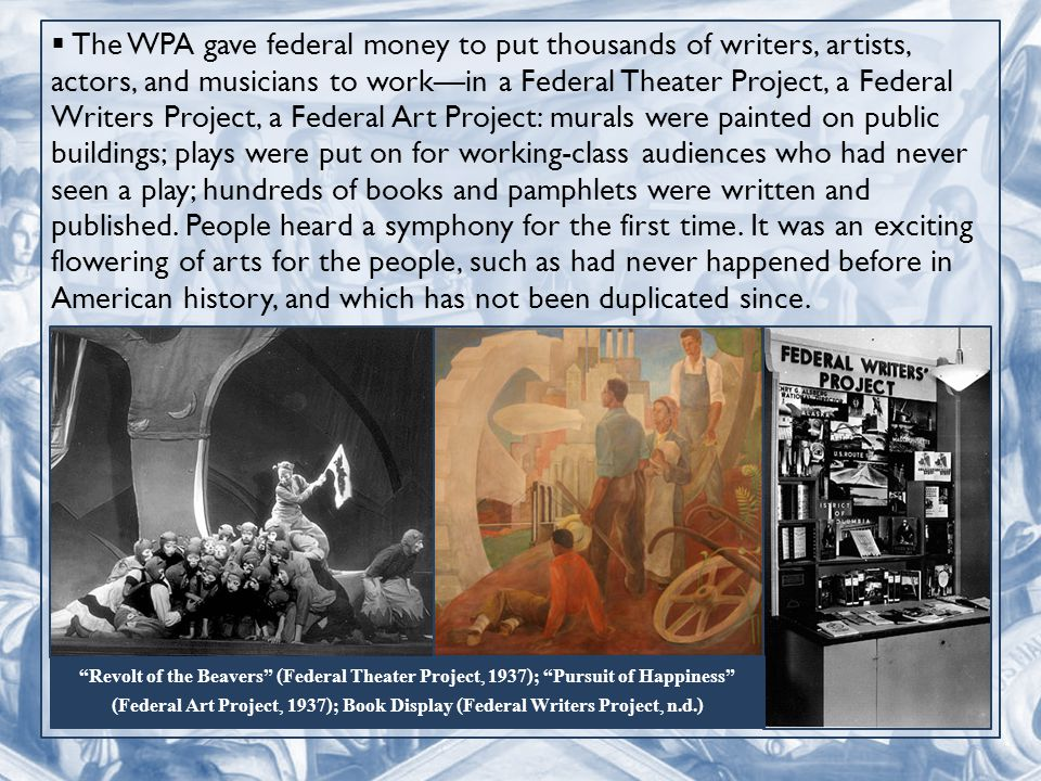  The WPA gave federal money to put thousands of writers, artists, actors, and musicians to work—in a Federal Theater Project, a Federal Writers Project, a Federal Art Project: murals were painted on public buildings; plays were put on for working-class audiences who had never seen a play; hundreds of books and pamphlets were written and published.