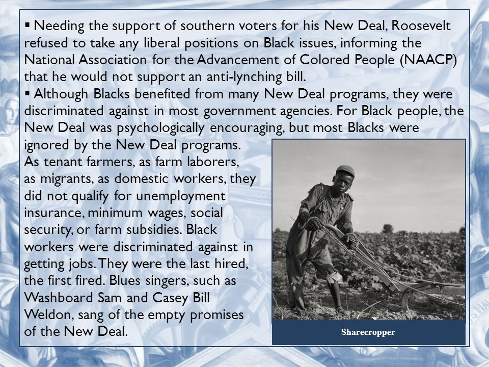  Needing the support of southern voters for his New Deal, Roosevelt refused to take any liberal positions on Black issues, informing the National Association for the Advancement of Colored People (NAACP) that he would not support an anti-lynching bill.
