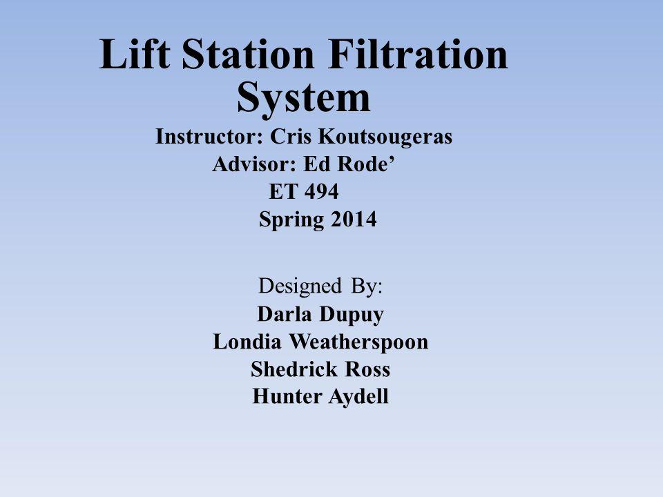 Designed By: Darla Dupuy Londia Weatherspoon Shedrick Ross Hunter Aydell Lift Station Filtration System Instructor: Cris Koutsougeras Advisor: Ed Rode