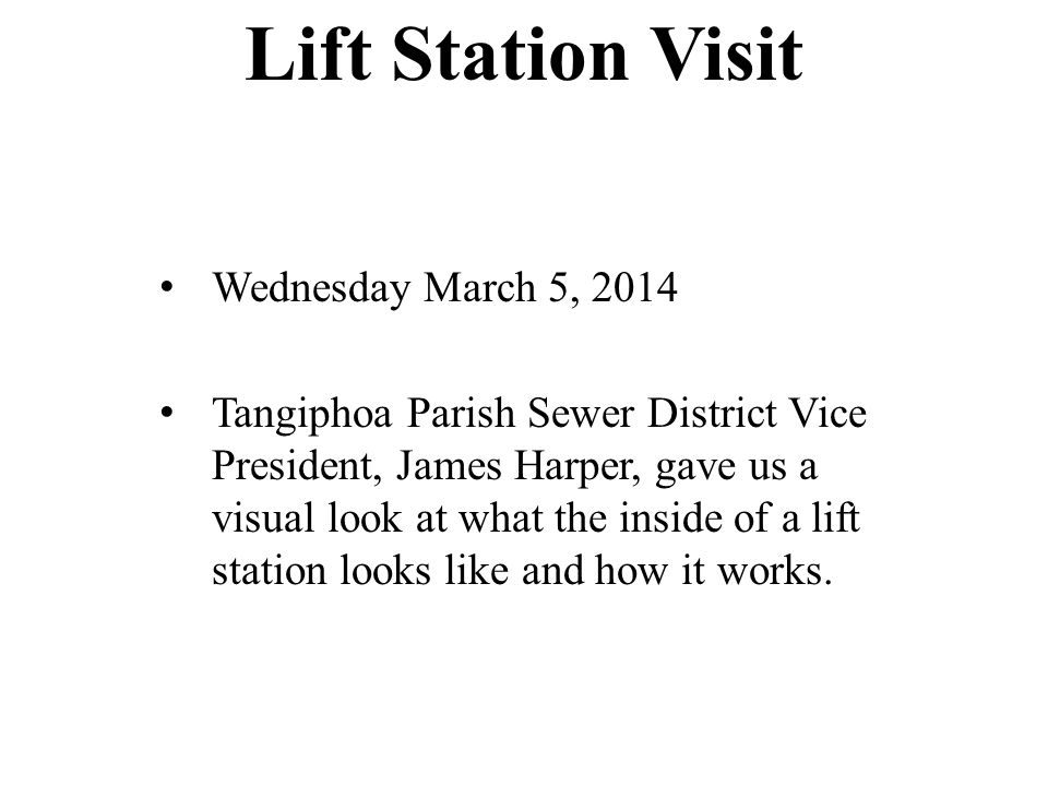 Lift Station Visit Wednesday March 5, 2014 Tangiphoa Parish Sewer District Vice President, James Harper, gave us a visual look at what the inside of a lift station looks like and how it works.