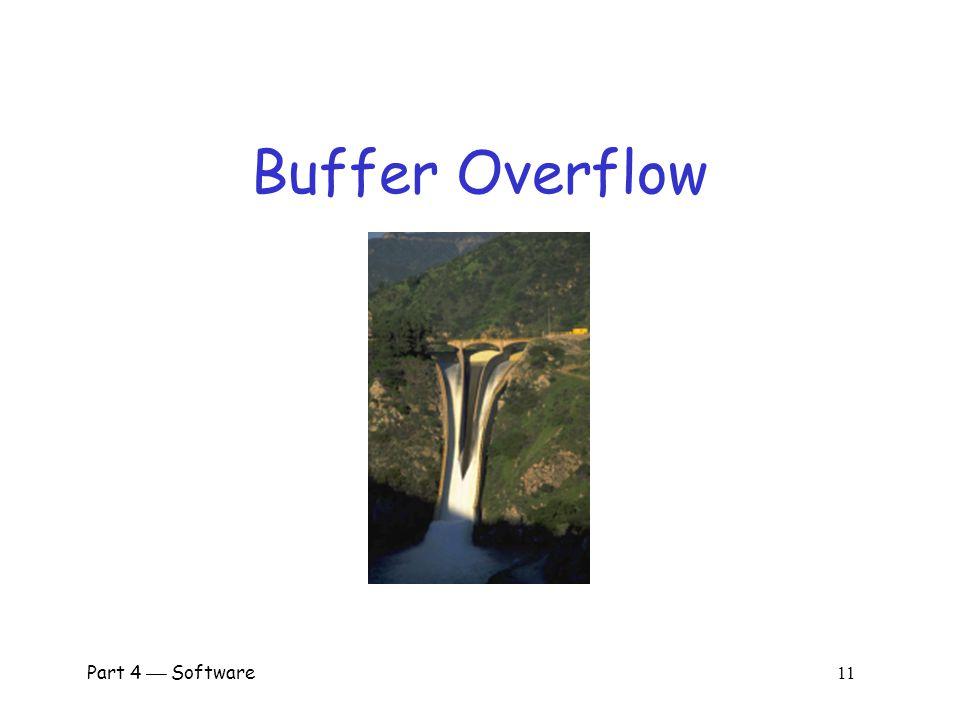 Part 4  Software 10 Program Flaws  Program flaws are unintentional o But can still create security risks  We'll consider 3 types of flaws o Buffer overflow (smashing the stack) o Incomplete mediation o Race conditions  These are the most common problems