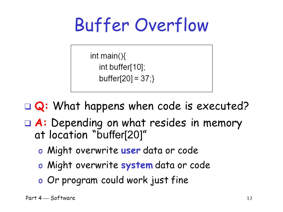 Part 4  Software 12 Possible Attack Scenario  Users enter data into a Web form  Web form is sent to server  Server writes data to array called buffer, without checking length of input data  Data overflows buffer o Such overflow might enable an attack o If so, attack could be carried out by anyone with Internet access