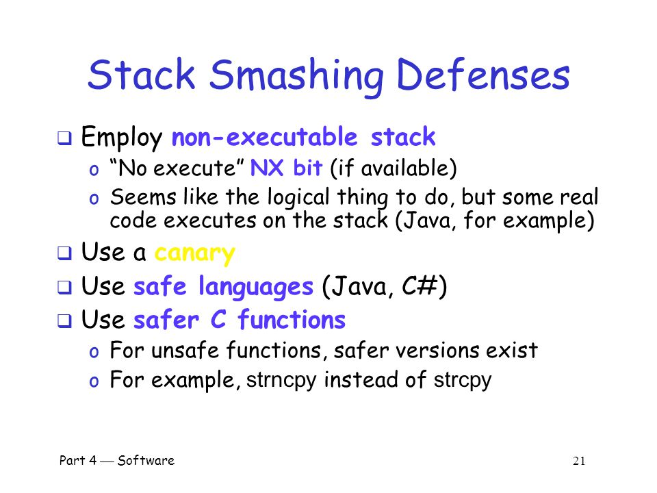 Part 4  Software 20 Stack Smashing Summary  A buffer overflow must exist in the code  Not all buffer overflows are exploitable o Things must align properly  If exploitable, attacker can inject code  Trial and error is likely required o Fear not, lots of help is available online