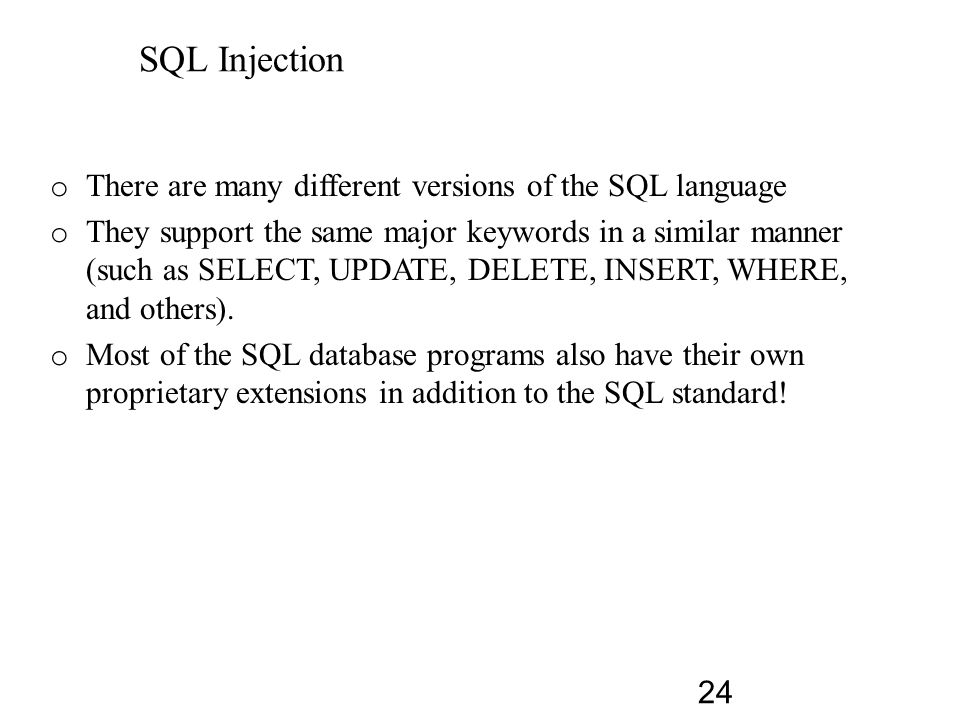 SQL Injection o SQL stands for Structured Query Language o Allows us to access a database o ANSI and ISO standard computer language o SQL can: – execute queries against a database – retrieve data from a database – insert new records in a database – delete records from a database – update records in a database 23