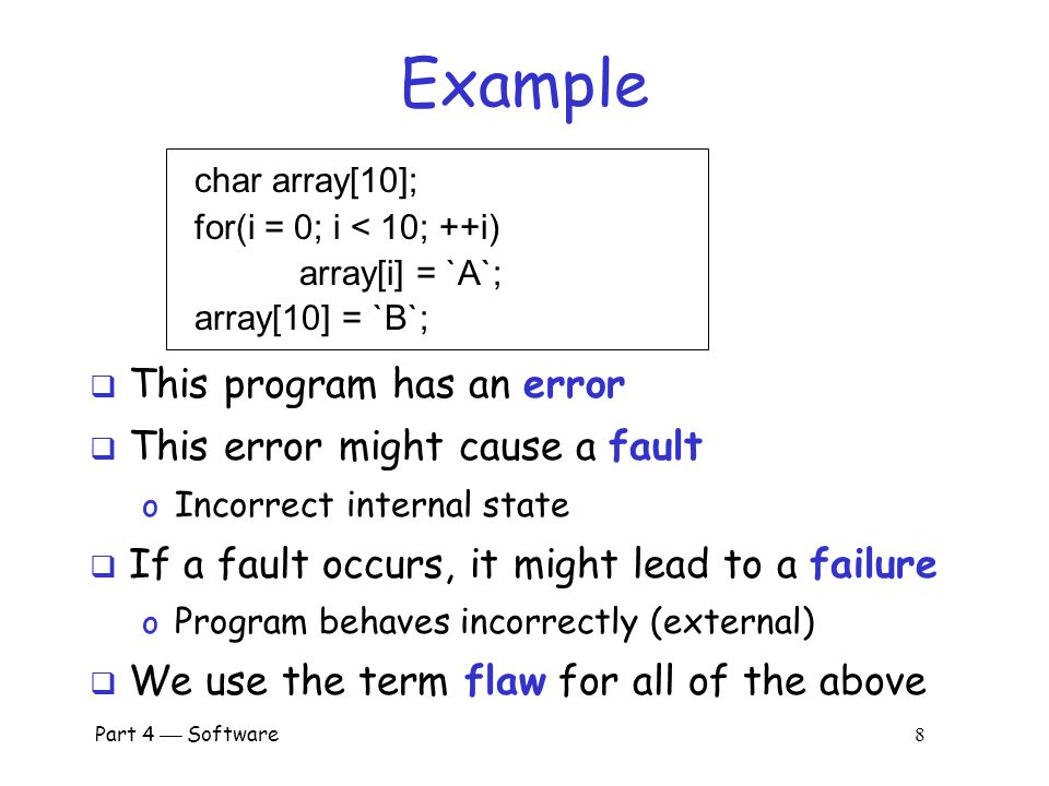 Part 4  Software 7 Program Flaws  An error is a programming mistake o To err is human  An error may lead to incorrect state: fault o A fault is internal to the program  A fault may lead to a failure, where a system departs from its expected behavior o A failure is externally observable error faultfailure