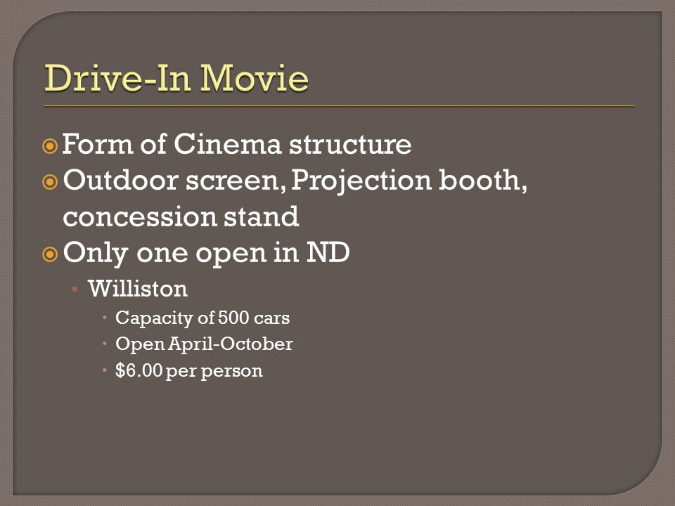  Form of Cinema structure  Outdoor screen, Projection booth, concession stand  Only one open in ND Williston  Capacity of 500 cars  Open April-October  $6.00 per person