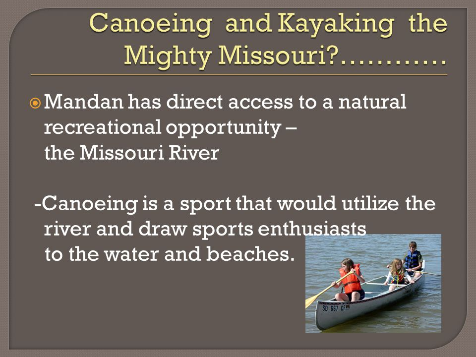  Mandan has direct access to a natural recreational opportunity – the Missouri River -Canoeing is a sport that would utilize the river and draw sports enthusiasts to the water and beaches.