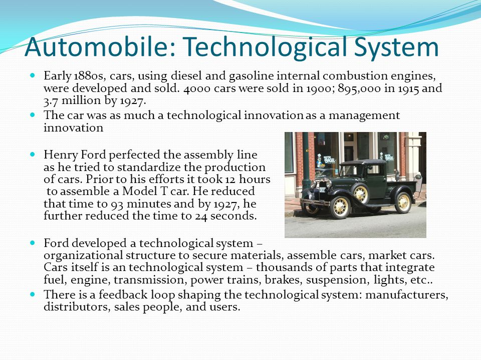 Automobile: Technological System Automobile industry foster other technological innovations: balloon tires, headlights, and ancillary technology such as traffic signals (which required government control and involvement) Gas stations and repair shops became part of the technological system 1915, the car loan and the trade-in were developed as marketing innovations Automobile manufacturing spurred industrialization around the world, creating suburbia – and many other social consequences.