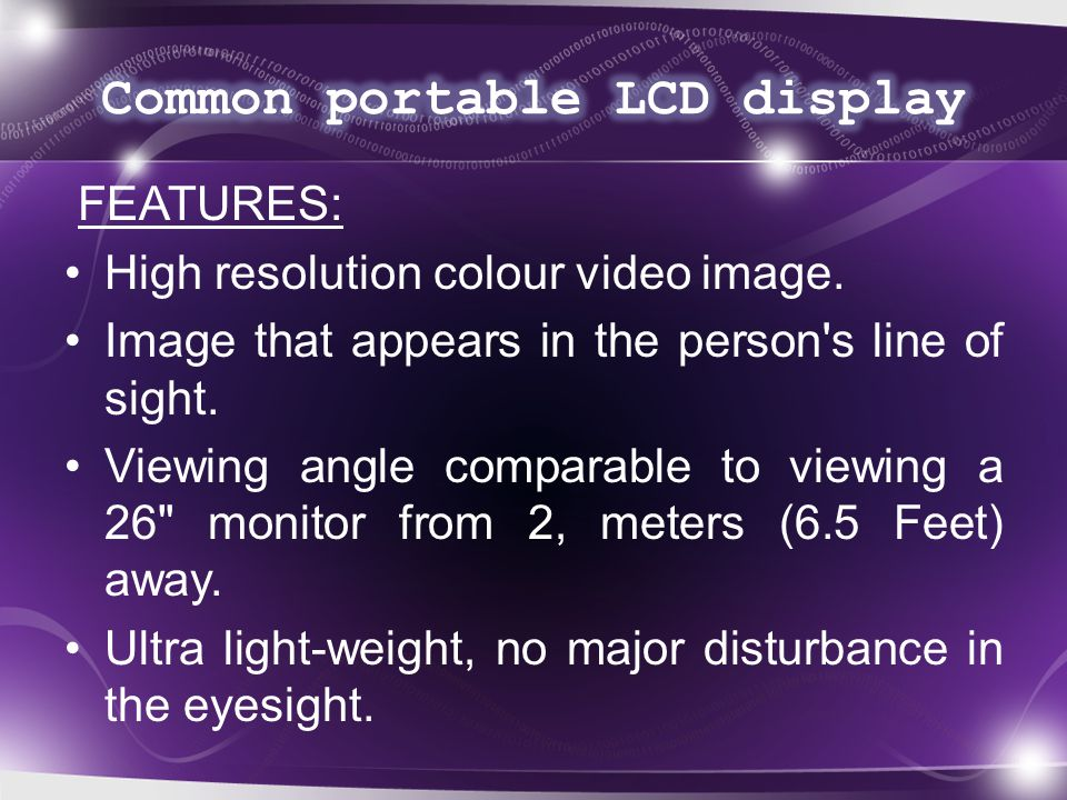 FEATURES: High resolution colour video image. Image that appears in the person s line of sight.