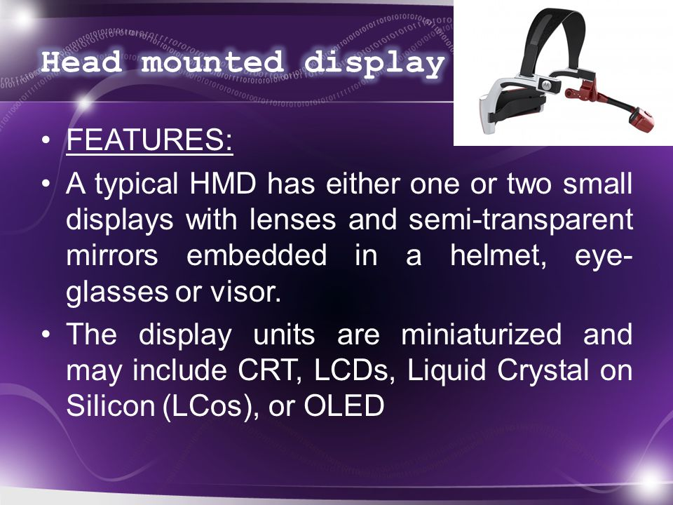 FEATURES: A typical HMD has either one or two small displays with lenses and semi-transparent mirrors embedded in a helmet, eye- glasses or visor.