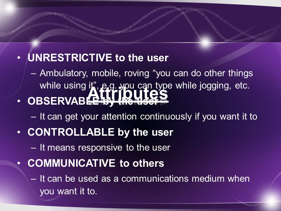 UNRESTRICTIVE to the user –Ambulatory, mobile, roving you can do other things while using it , e.g.
