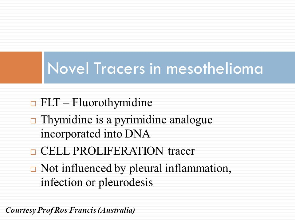 Novel Tracers in mesothelioma  FLT – Fluorothymidine  Thymidine is a pyrimidine analogue incorporated into DNA  CELL PROLIFERATION tracer  Not inf