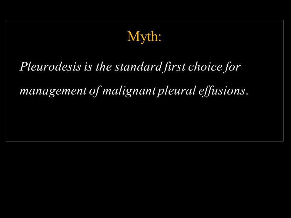 Myth: Pleurodesis is the standard first choice for management of malignant pleural effusions.