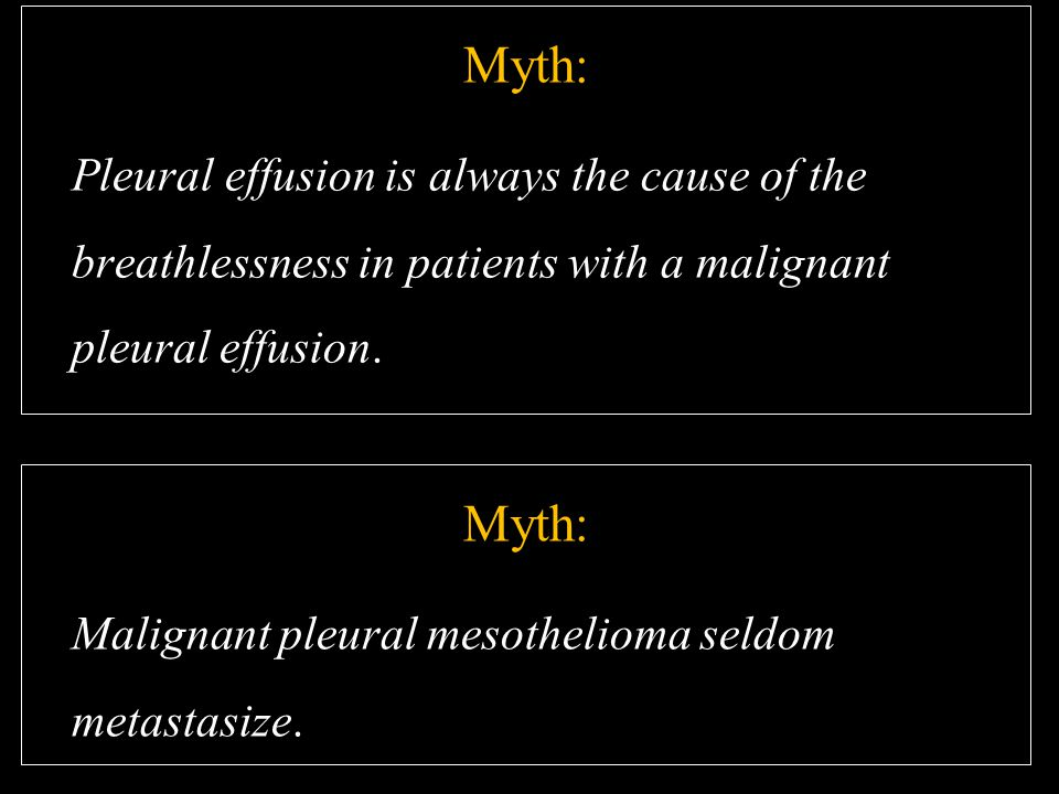 Myth: Pleural effusion is always the cause of the breathlessness in patients with a malignant pleural effusion. Myth: Malignant pleural mesothelioma s