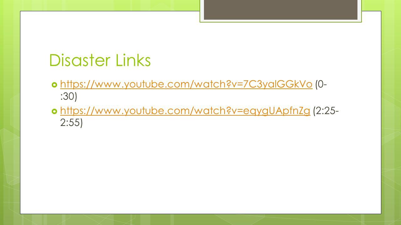 Disaster Links  https://www.youtube.com/watch?v=7C3yalGGkVo (0- :30) https://www.youtube.com/watch?v=7C3yalGGkVo  https://www.youtube.com/watch?v=eq