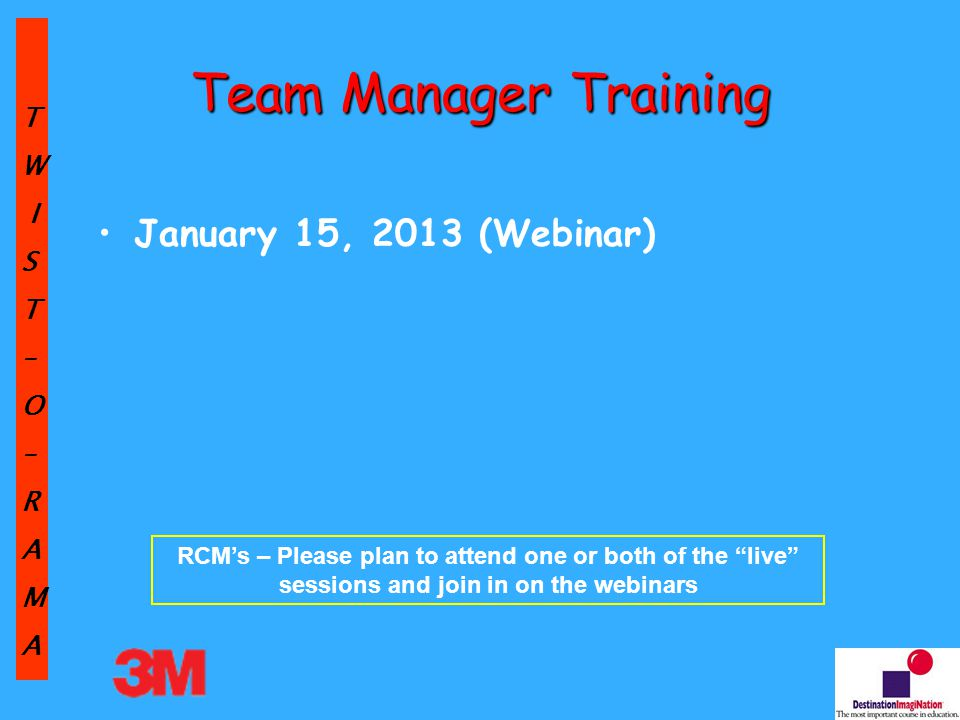TW IST–O–RAMA Team Manager Training January 15, 2013 (Webinar) RCM's – Please plan to attend one or both of the live sessions and join in on the webinars