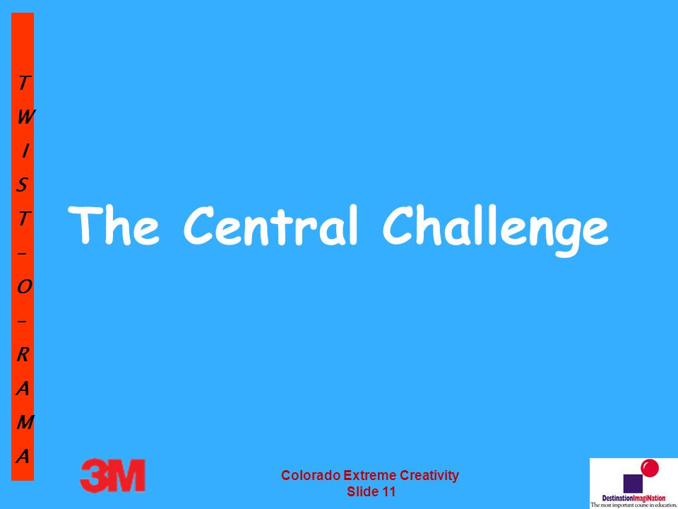 TW IST–O–RAMA Colorado Extreme Creativity Slide 11 The Central Challenge