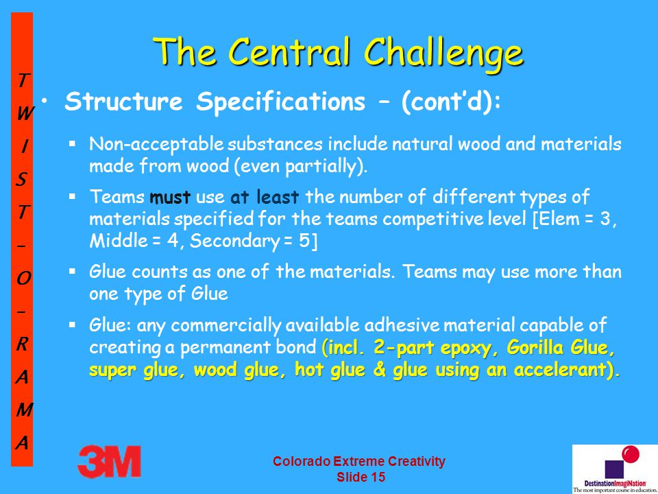 TW IST–O–RAMA Colorado Extreme Creativity Slide 15 The Central Challenge Structure Specifications – (cont'd):  Non-acceptable substances include natural wood and materials made from wood (even partially).