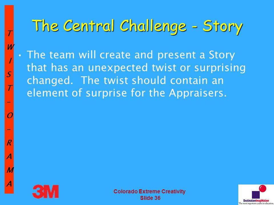 TW IST–O–RAMA Colorado Extreme Creativity Slide 36 The team will create and present a Story that has an unexpected twist or surprising changed.
