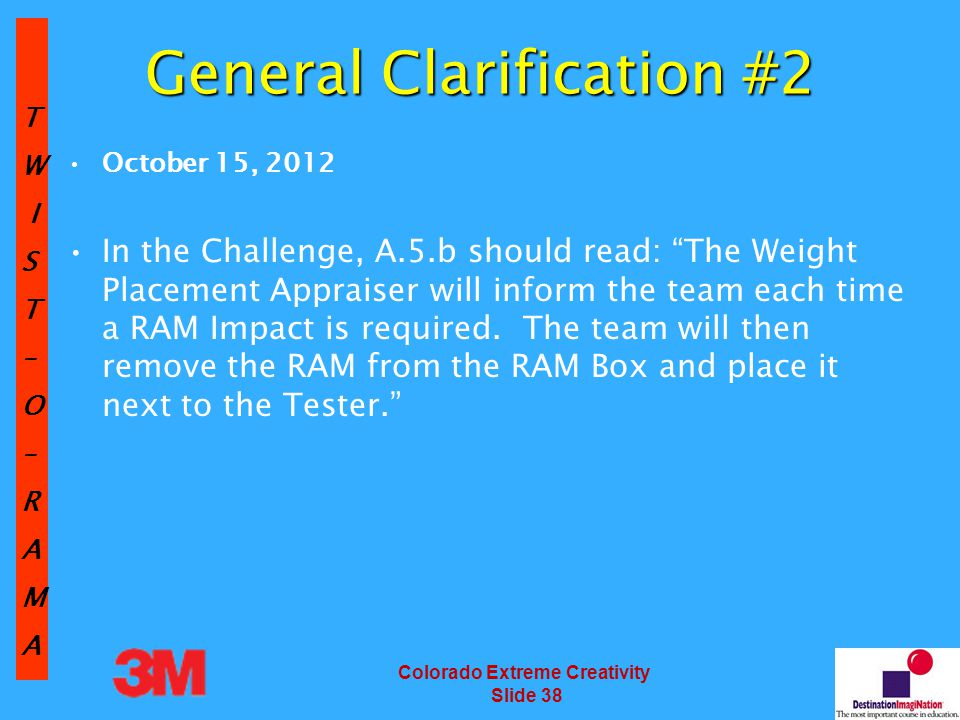 TW IST–O–RAMA Colorado Extreme Creativity Slide 38 General Clarification #2 October 15, 2012 In the Challenge, A.5.b should read: The Weight Placement Appraiser will inform the team each time a RAM Impact is required.