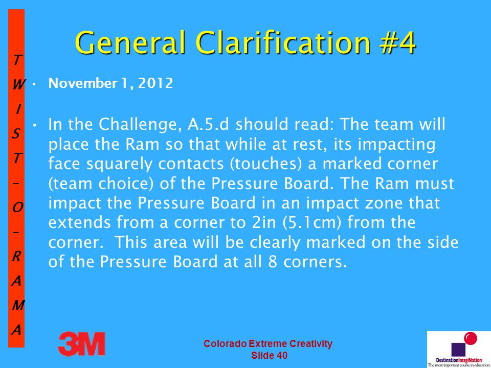 TW IST–O–RAMA Colorado Extreme Creativity Slide 40 General Clarification #4 November 1, 2012 In the Challenge, A.5.d should read: The team will place the Ram so that while at rest, its impacting face squarely contacts (touches) a marked corner (team choice) of the Pressure Board.