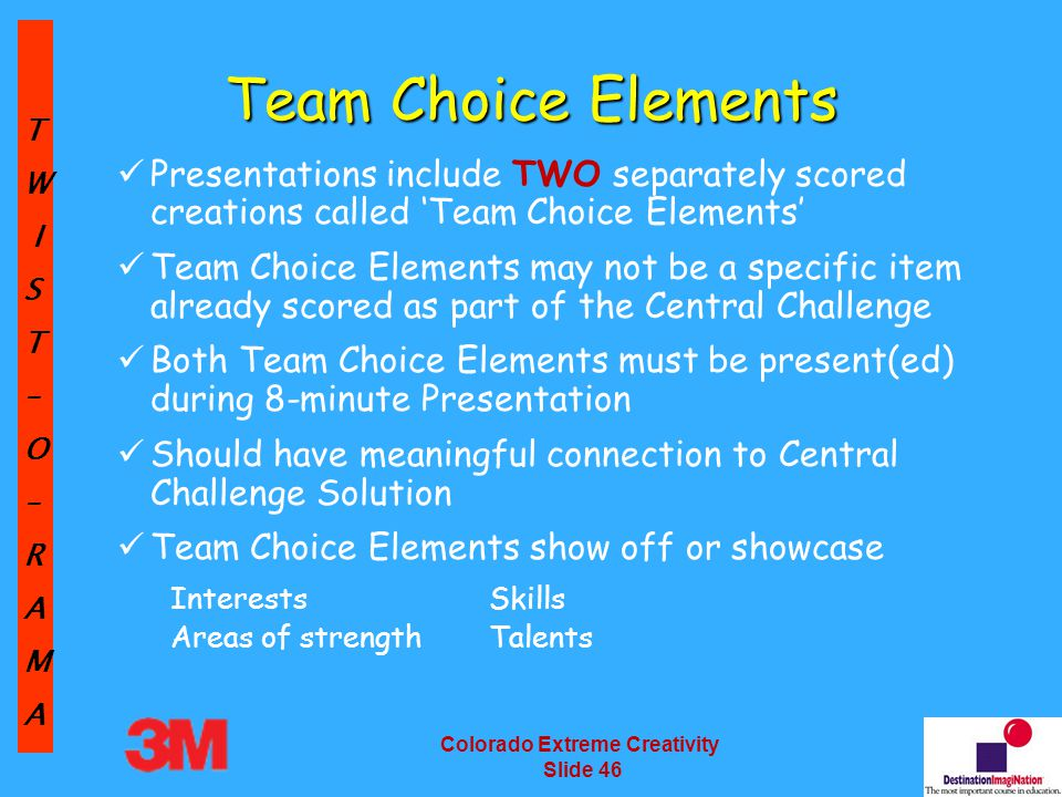 TW IST–O–RAMA Colorado Extreme Creativity Slide 46 Team Choice Elements Presentations include TWO separately scored creations called 'Team Choice Elements' Team Choice Elements may not be a specific item already scored as part of the Central Challenge Both Team Choice Elements must be present(ed) during 8-minute Presentation Should have meaningful connection to Central Challenge Solution Team Choice Elements show off or showcase InterestsSkills Areas of strengthTalents