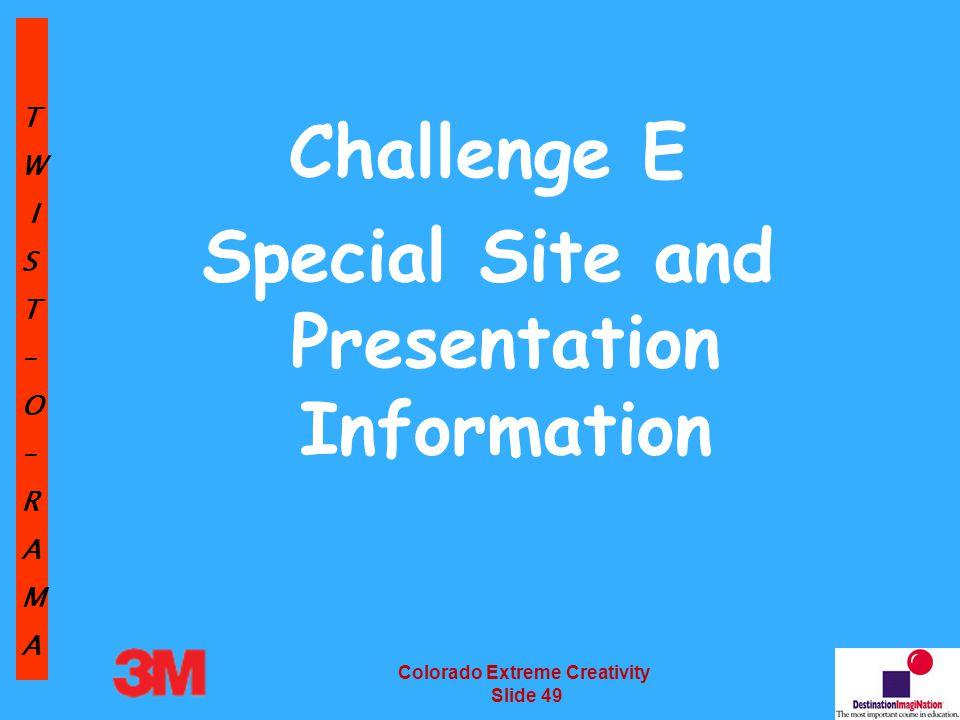 TW IST–O–RAMA Colorado Extreme Creativity Slide 49 Challenge E Special Site and Presentation Information