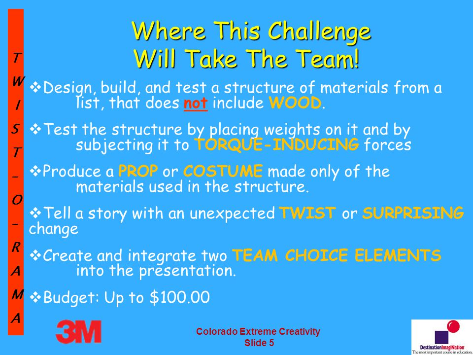 TW IST–O–RAMA Colorado Extreme Creativity Slide 6 Team Member and Manager Responsibilities Read the Rules of the Road Understand the Rules of the Road Read the Challenge Understand the Challenge Question the Challenge Read the Challenge Again Read the Rules of the Road Again Teams can request a clarification (before 2/15/13)