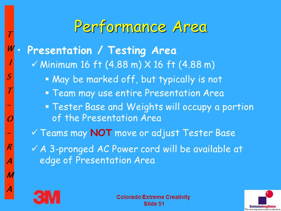 TW IST–O–RAMA Colorado Extreme Creativity Slide 51 Performance Area Presentation / Testing Area Minimum 16 ft (4.88 m) X 16 ft (4.88 m)  May be marked off, but typically is not  Team may use entire Presentation Area  Tester Base and Weights will occupy a portion of the Presentation Area Teams may NOT move or adjust Tester Base A 3-pronged AC Power cord will be available at edge of Presentation Area