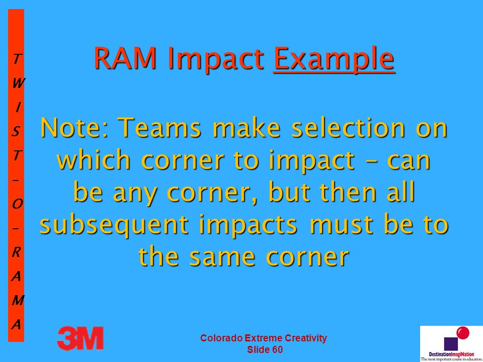 TW IST–O–RAMA Colorado Extreme Creativity Slide 60 RAM Impact Example Note: Teams make selection on which corner to impact – can be any corner, but then all subsequent impacts must be to the same corner