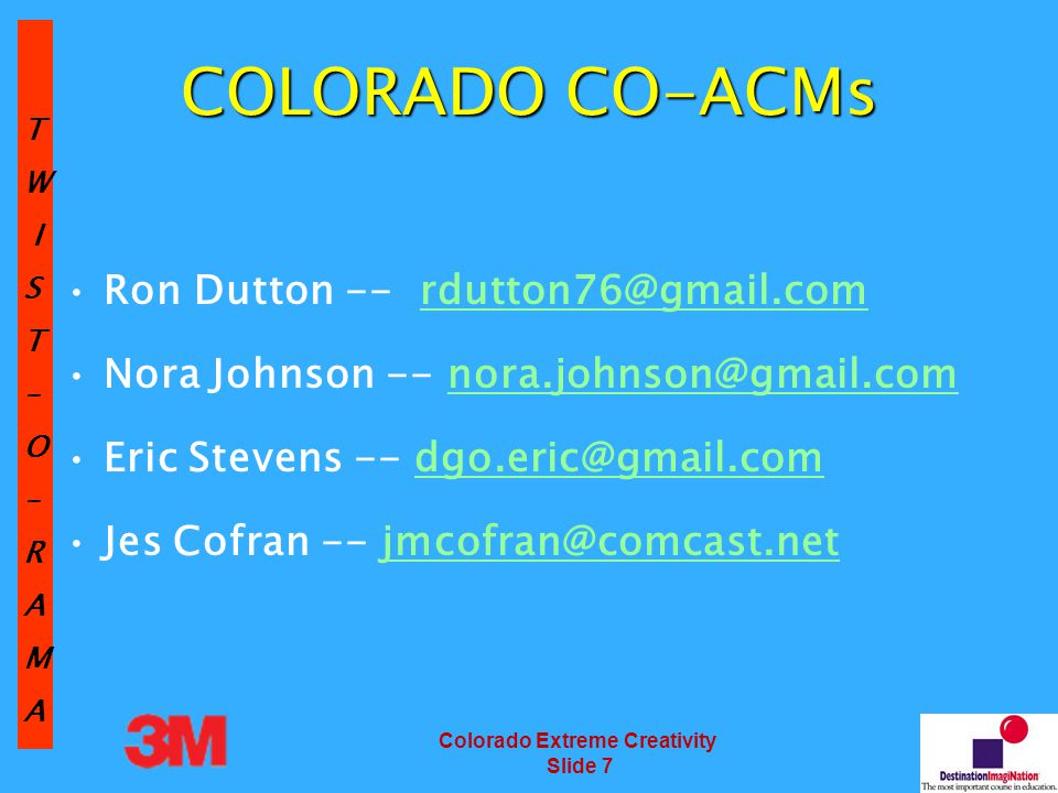 TW IST–O–RAMA Colorado Extreme Creativity Slide 7 COLORADO CO-ACMs Ron Dutton -- rdutton76@gmail.comrdutton76@gmail.com Nora Johnson -- nora.johnson@gmail.comnora.johnson@gmail.com Eric Stevens -- dgo.eric@gmail.comdgo.eric@gmail.com Jes Cofran -- jmcofran@comcast.netjmcofran@comcast.net