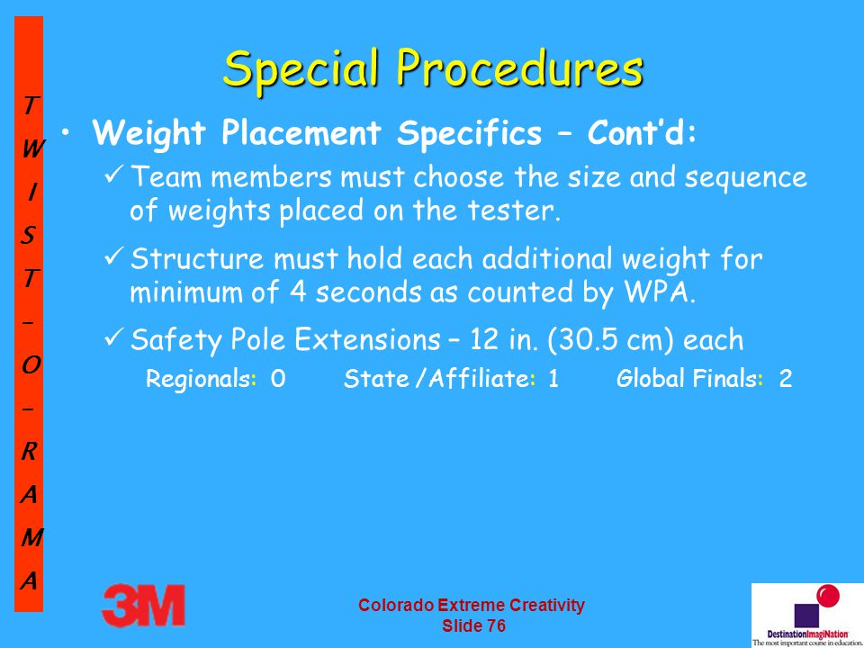 TW IST–O–RAMA Colorado Extreme Creativity Slide 76 Special Procedures Weight Placement Specifics – Cont'd: Team members must choose the size and sequence of weights placed on the tester.