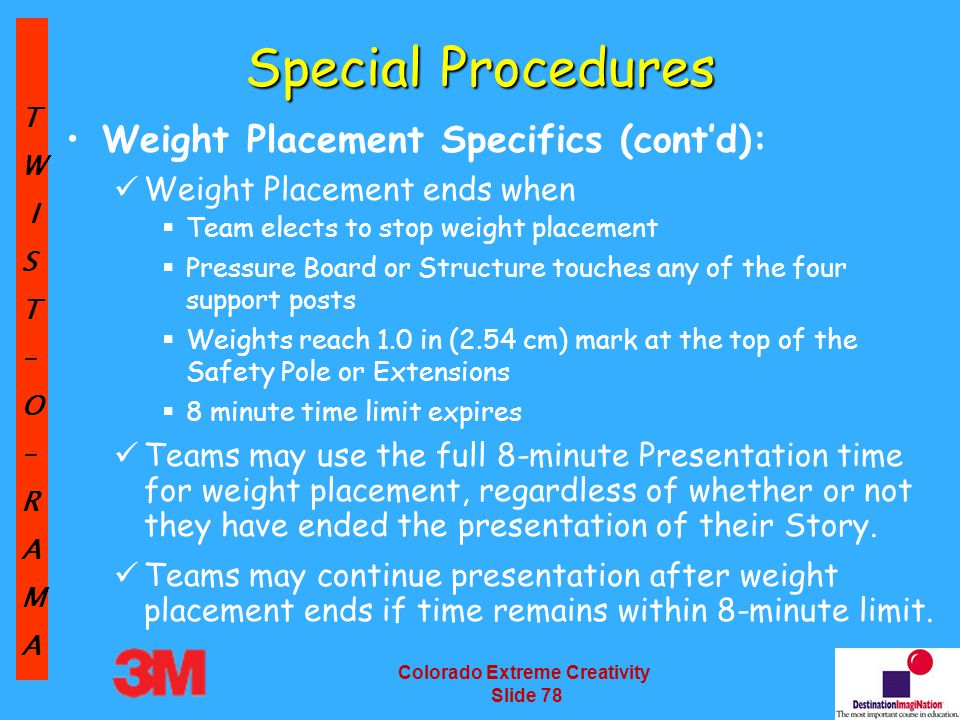 TW IST–O–RAMA Colorado Extreme Creativity Slide 78 Special Procedures Weight Placement Specifics (cont'd): Weight Placement ends when  Team elects to stop weight placement  Pressure Board or Structure touches any of the four support posts  Weights reach 1.0 in (2.54 cm) mark at the top of the Safety Pole or Extensions  8 minute time limit expires Teams may use the full 8-minute Presentation time for weight placement, regardless of whether or not they have ended the presentation of their Story.