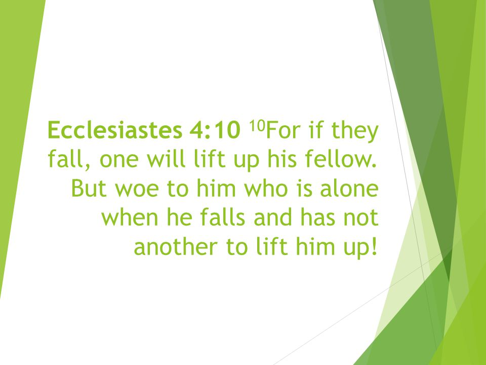 Ecclesiastes 4:10 10 For if they fall, one will lift up his fellow.