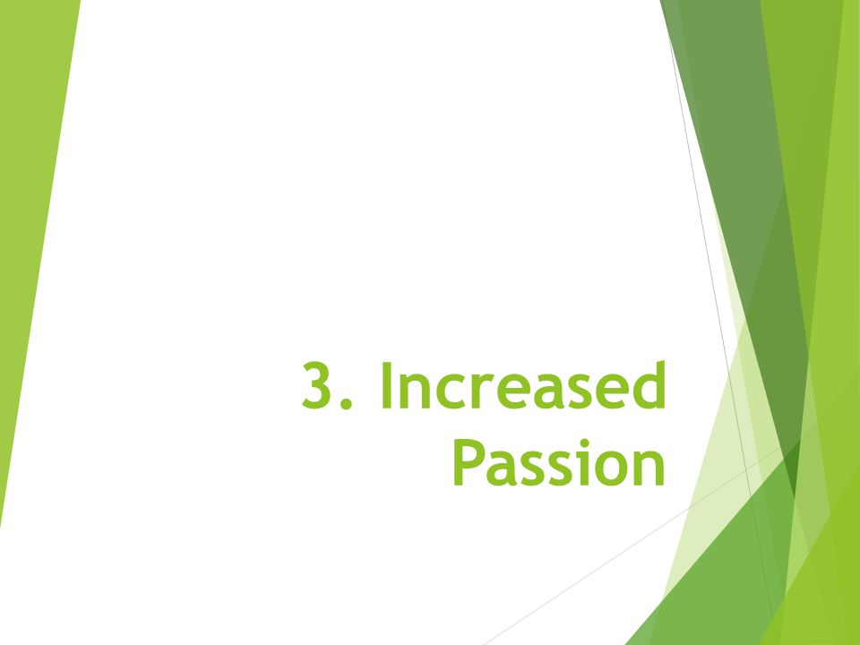 3. Increased Passion