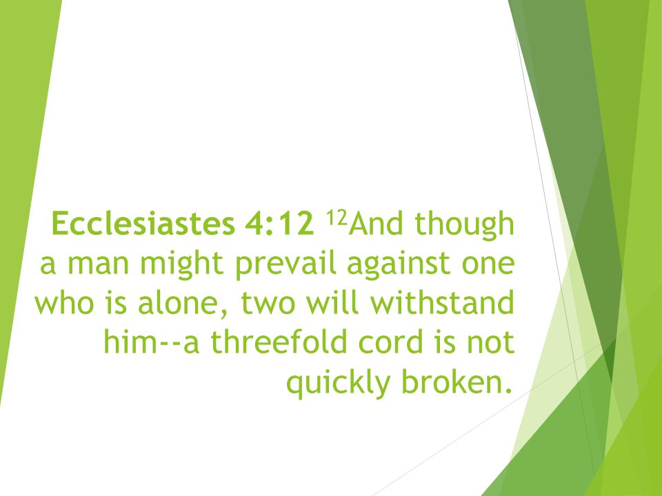 Ecclesiastes 4:12 12 And though a man might prevail against one who is alone, two will withstand him--a threefold cord is not quickly broken.