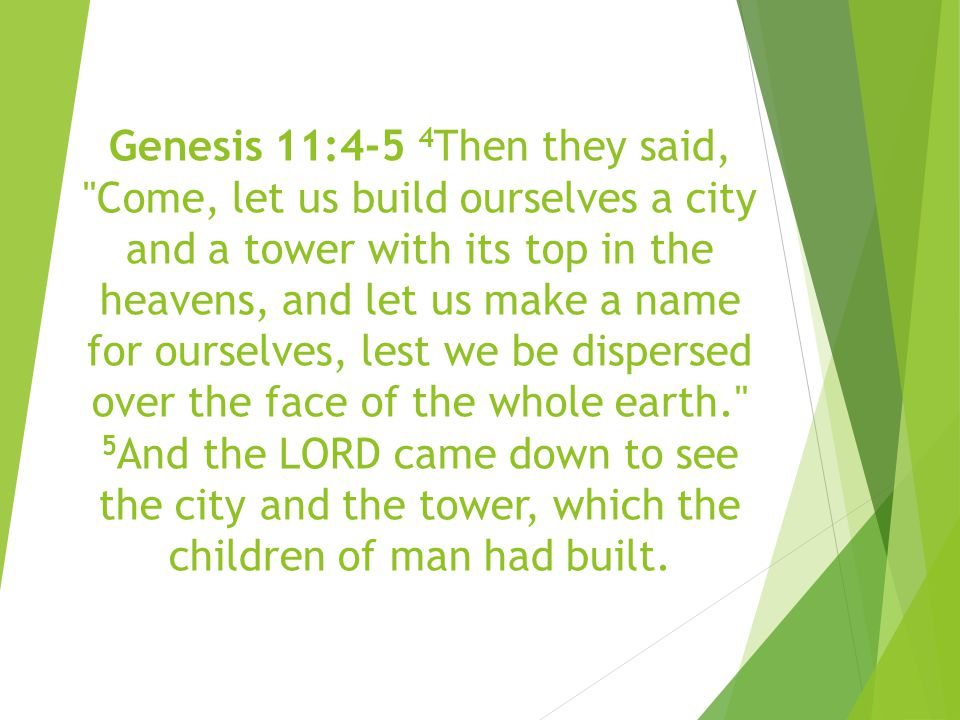 Genesis 11:4-5 4 Then they said, Come, let us build ourselves a city and a tower with its top in the heavens, and let us make a name for ourselves, lest we be dispersed over the face of the whole earth. 5 And the LORD came down to see the city and the tower, which the children of man had built.