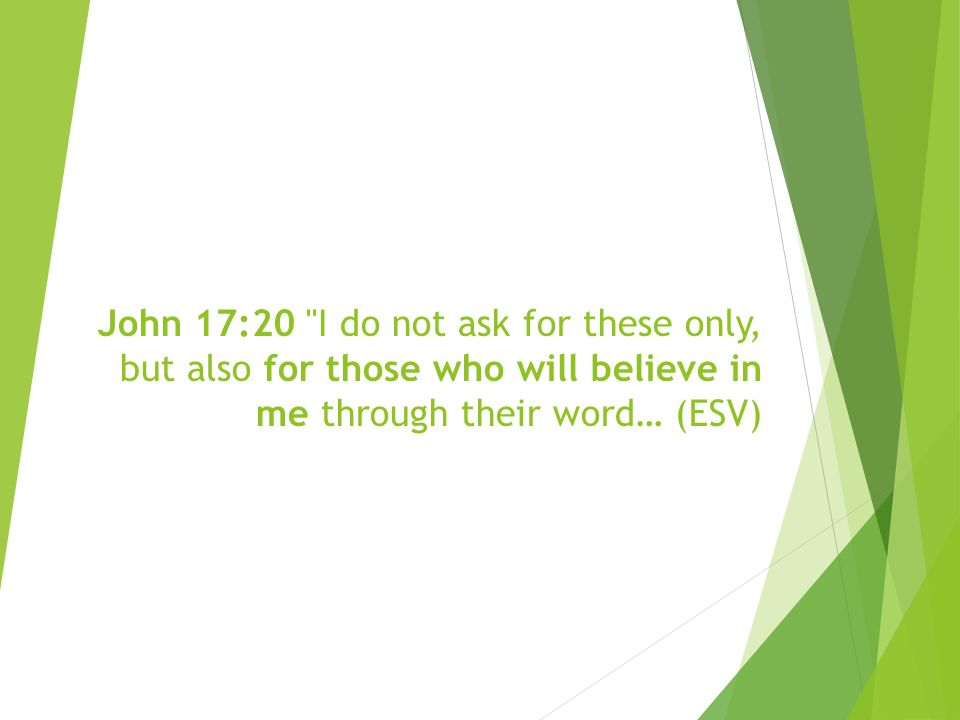 John 17:20 I do not ask for these only, but also for those who will believe in me through their word… (ESV)